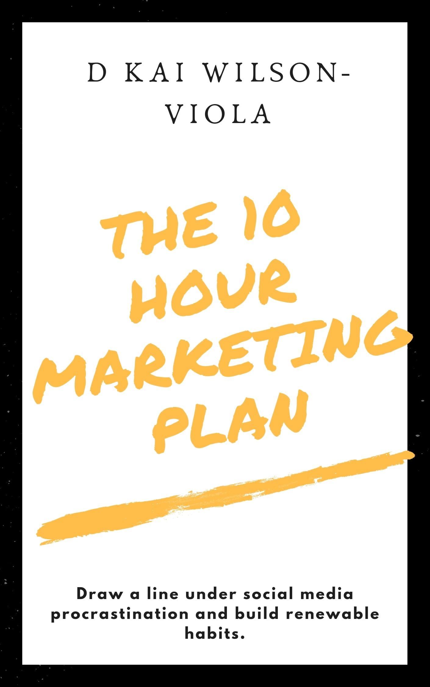 The 10 Hour Marketing Plan by D Kai Wilson-Viola
